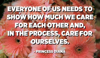 Everyone of us needs to show how much we care for each other and, in the process, care for ourselves. - Princess Diana