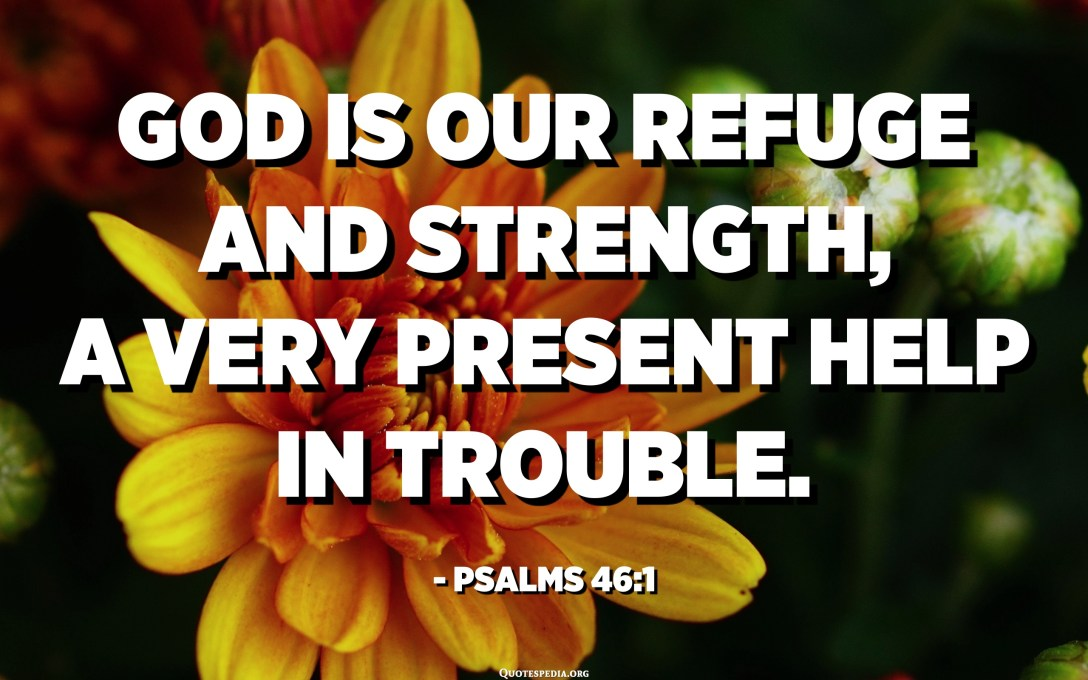 God is our refuge and strength, a very present help in trouble. - Psalms 46:1
