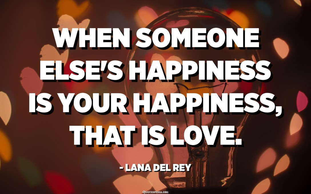 When someone else's happiness is your happiness, that is love. - Lana Del Rey