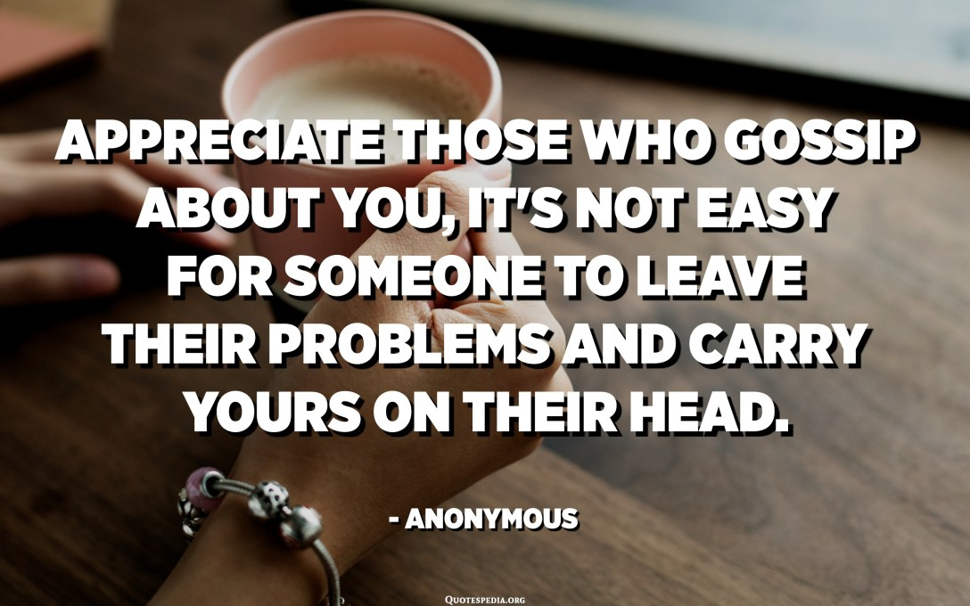Appreciate those who gossip about you, it's not easy for someone to leave their problems and carry yours on their head. - Anonymous