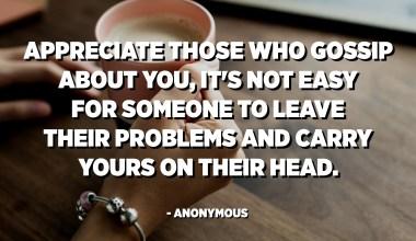 Menghargai orang-orang yang bergosip tentang Anda, tidak mudah bagi seseorang untuk meninggalkan masalah mereka dan membawa masalah Anda di kepala mereka. - Anonim
