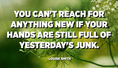 You can't reach for anything new if your hands are still full of yesterday's junk. - Louise Smith