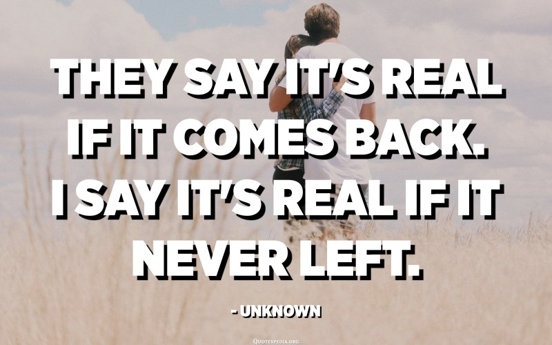 They say it's real if it comes back. I say it's real if it never left. - Unknown