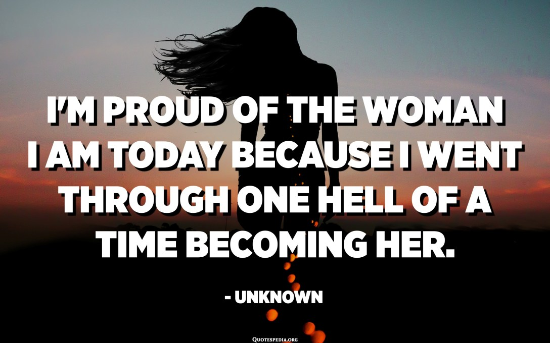 I'm proud of the woman I am today because I went through one hell of a time becoming her. - Unknown