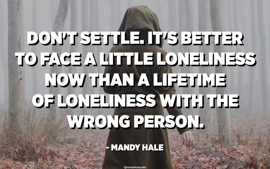 Don't settle. It's better to face a little loneliness now than a lifetime of loneliness with the wrong person. - Mandy Hale