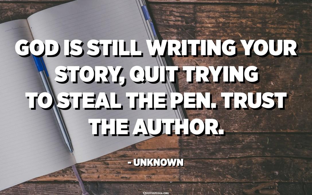 Zoti është ende duke shkruar historinë tuaj, duke lënë të përpiqeni të vidhni lapsin. Besoni autorin. - E panjohur