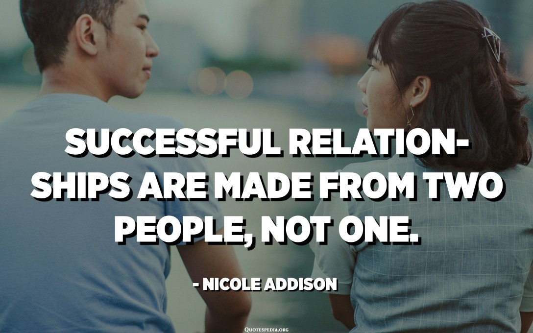 Successful relationships are made from two people, not one. - Nicole Addison