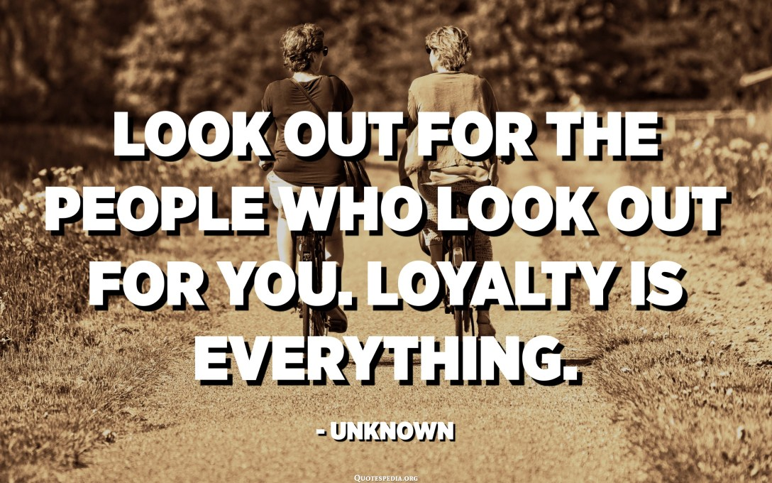 Look out for the people who look out for you. Loyalty is everything. - Unknown