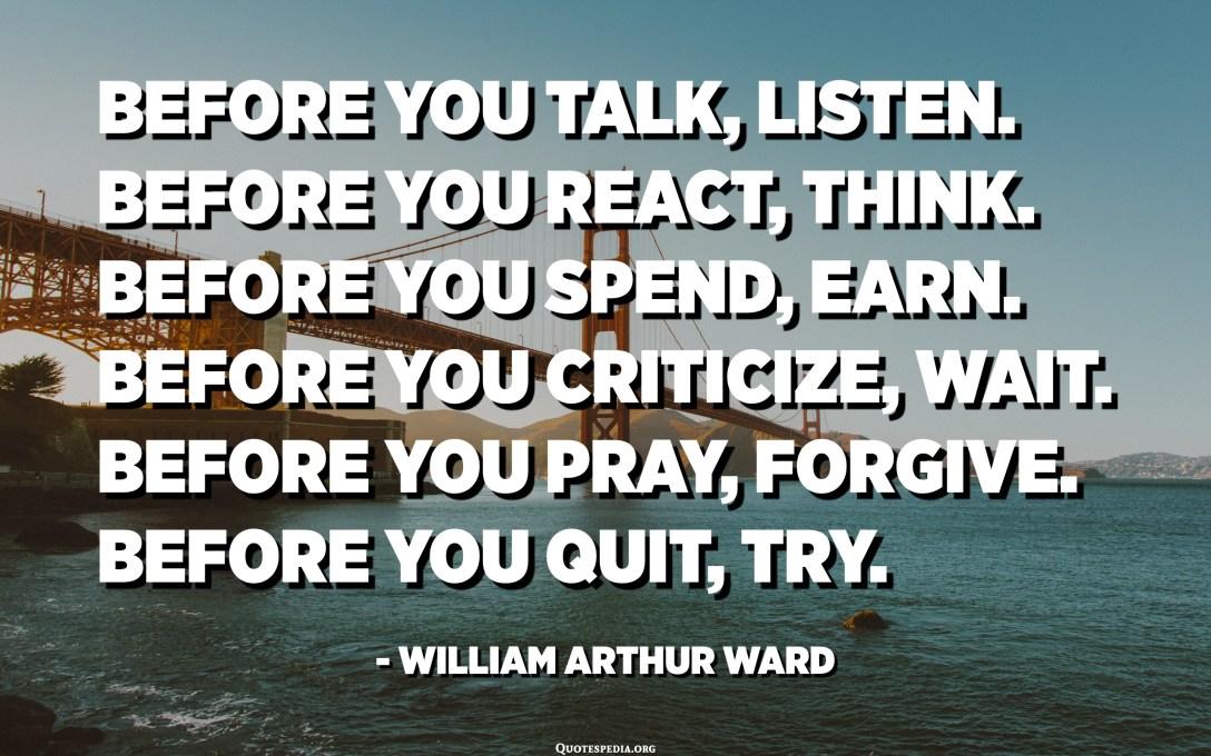 Para se të flisni, dëgjoni. Para se të reagoni, mendoni. Para se të shpenzoni, fitoni. Para se të kritikoni, prisni. Para se të luteni, falni. Para se të pushoni, provoni. - William Arthur Ward