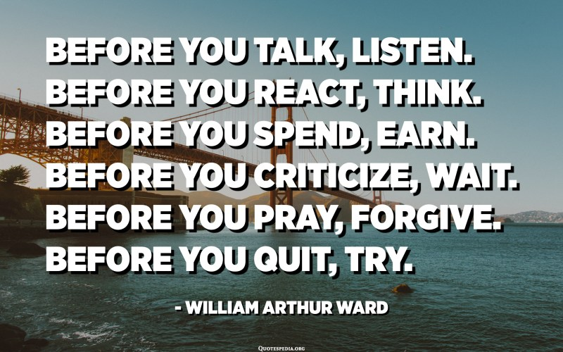 Before you talk, listen. Before you react, think. Before you spend, earn. Before you criticize, wait. Before you pray, forgive. Before you quit, try. - William Arthur Ward