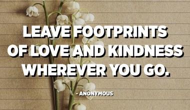 Legg igjen spor av kjærlighet og vennlighet uansett hvor du går. - Anonym