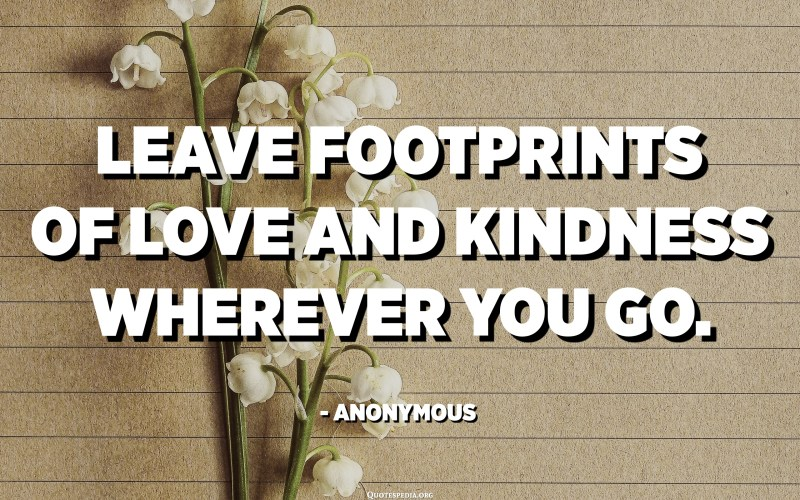 Leave footprints of love and kindness wherever you go. - Anonymous