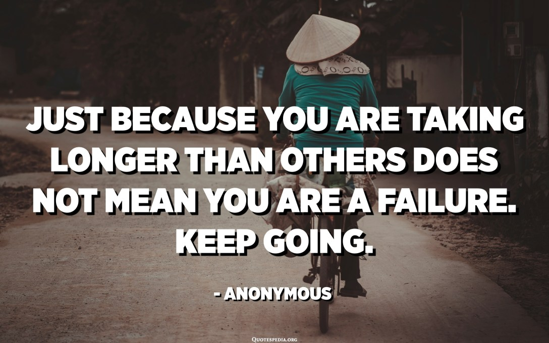 Just because you are taking longer than others does not mean you are a failure. Keep going. - Anonymous