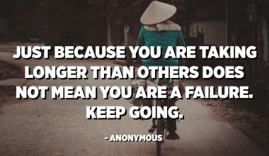 सिर्फ इसलिए कि आप दूसरों की तुलना में अधिक समय ले रहे हैं इसका मतलब यह नहीं है कि आप असफल हैं। बढ़ा चल। - अनाम