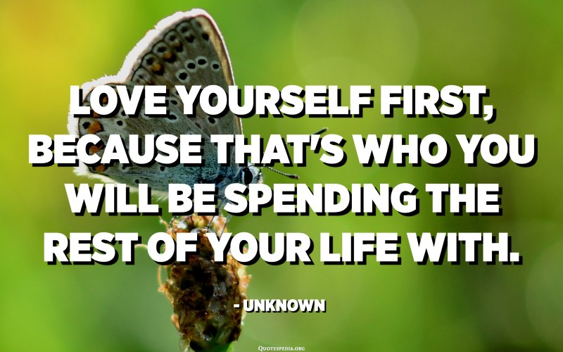Love yourself first, because that's who you will be spending the rest of your life with. - Unknown