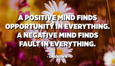 Una ment positiva troba oportunitat en tot. Una ment negativa troba culpa en tot. - Desconegut