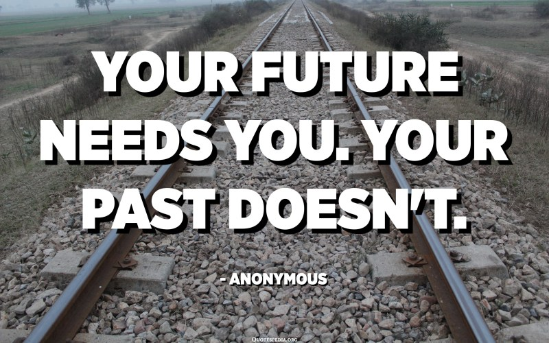 Your future needs you. Your past doesn't. - Anonymous