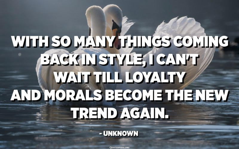 With so many things coming back in style, I can't wait till loyalty and morals become the new trend again. - Unknown