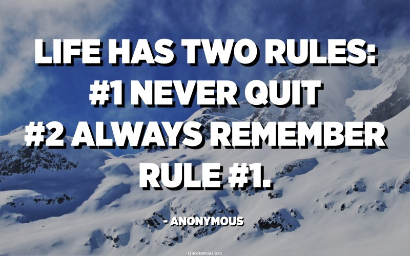 Life has two rules: #1 Never quit #2 Always remember rule #1. - Anonymous