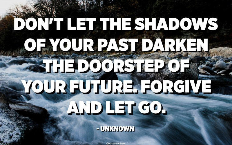 Don't let the shadows of your past darken the doorstep of your future. Forgive and let go. - Unknown