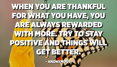 When you are thankful for what you have, you are always rewarded with more. Try to stay positive and things will get better. - Anonymous