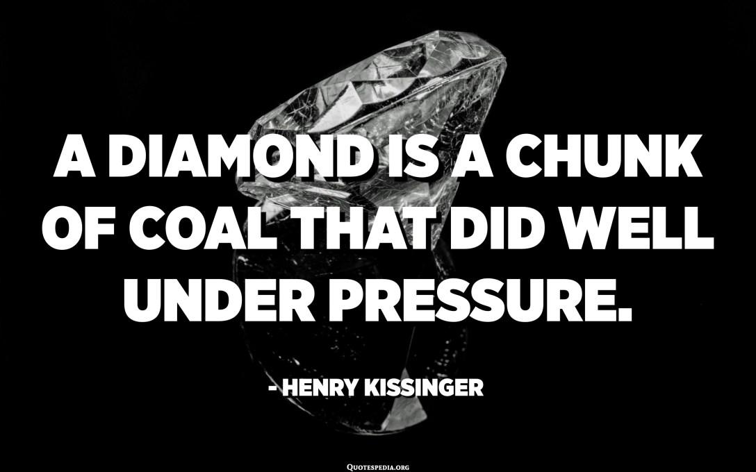 الماس قطعة من الفحم كان أداؤها جيدًا تحت الضغط. - هنري كيسنجر