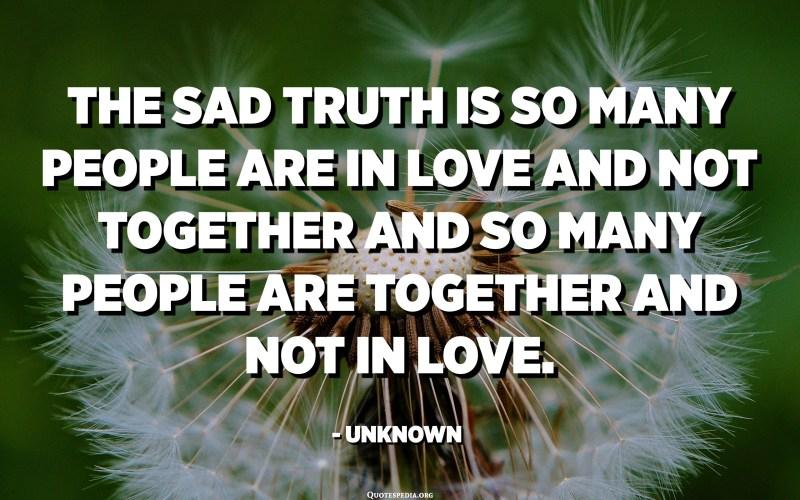 الحقيقة المحزنة هي أن الكثير من الناس يقعون في الحب وليسوا معًا والكثير من الناس معا وليسوا في الحب. - مجهول