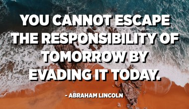 You cannot escape the responsibility of tomorrow by evading it today. - Abraham Lincoln