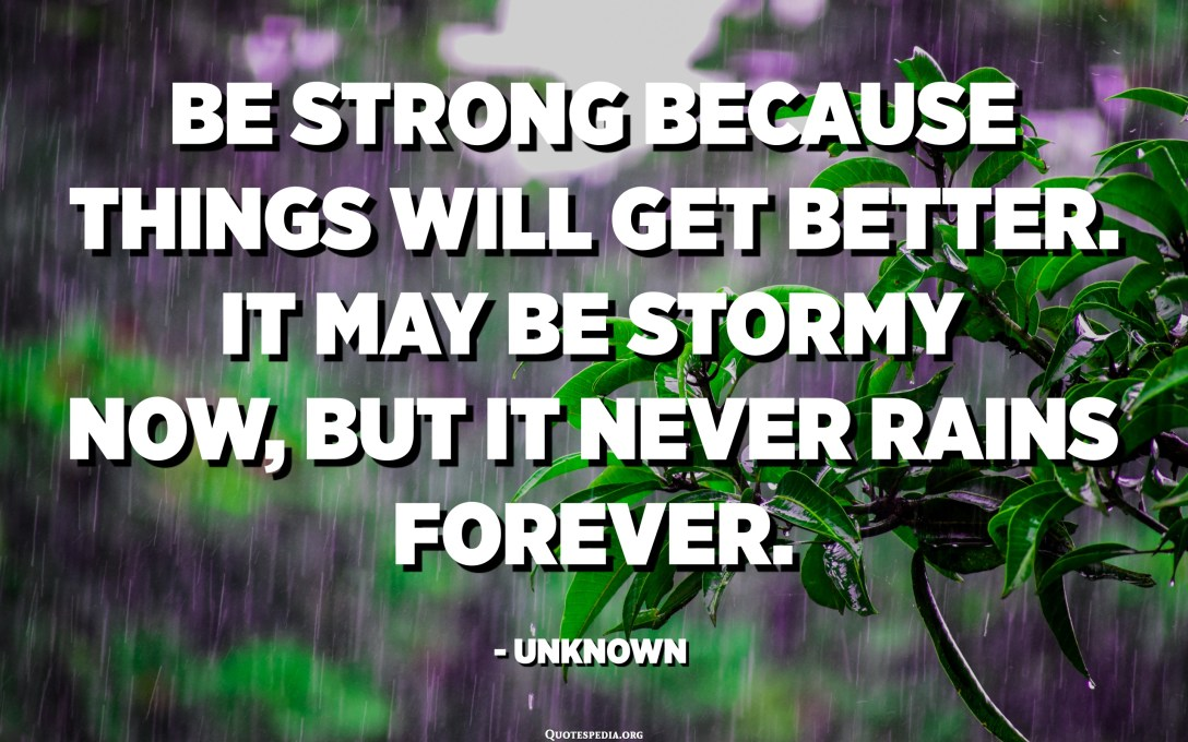 Be strong because things will get better. It may be stormy now, but it never rains forever. - Unknown