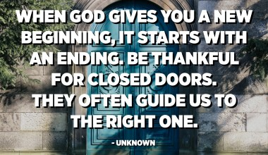 When God gives you a new beginning, it starts with an ending. Be thankful for closed doors. They often guide us to the right one. - Unknown