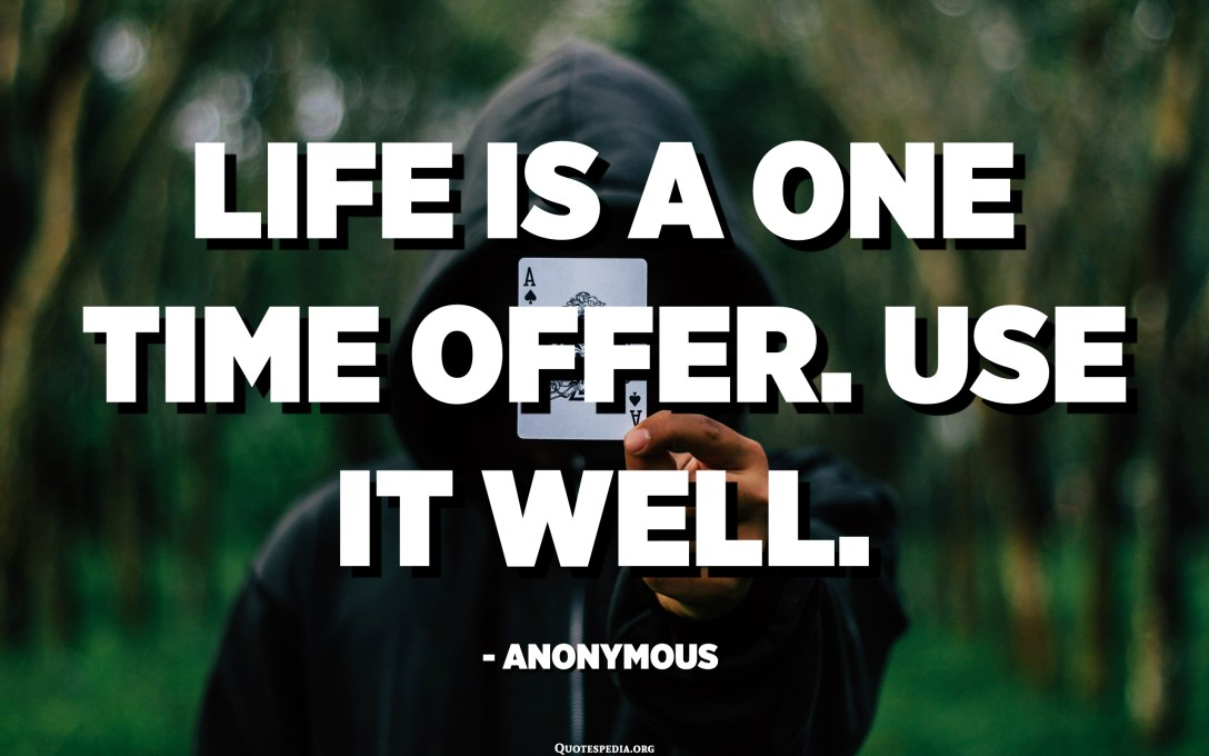 Life is a one time offer. Use it well. - Anonymous