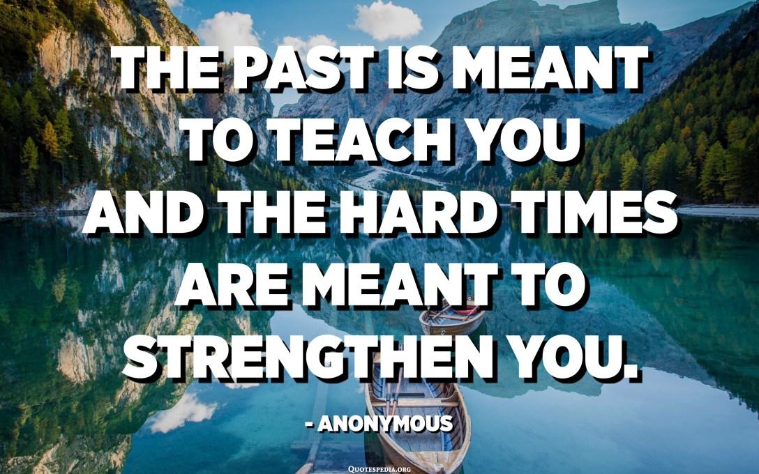 El passat té per objectiu ensenyar-te i els moments difícils volen reforçar-te. - Anònim
