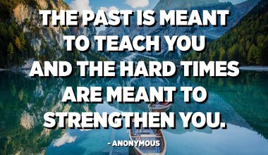 The past is meant to teach you and the hard times are meant to strengthen you. - Anonymous