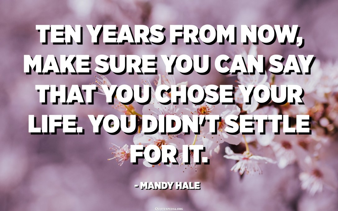 Ten years from now, make sure you can say that you chose your life. You didn't settle for it. - Mandy Hale