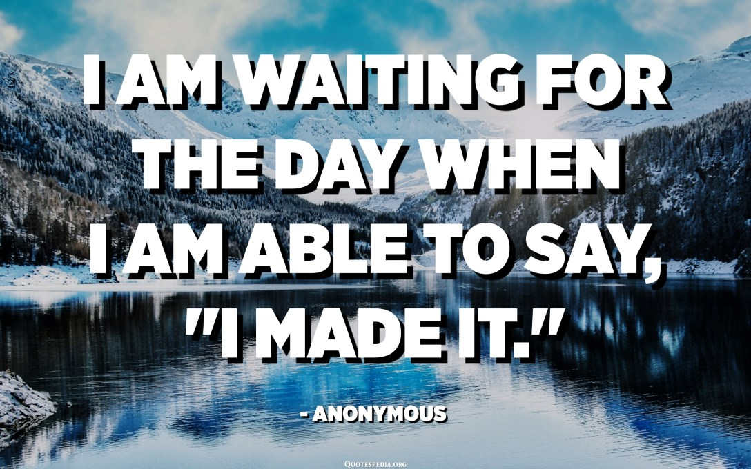 "I am waiting for the day when I am able to say, ""I made it."" - Anonymous"