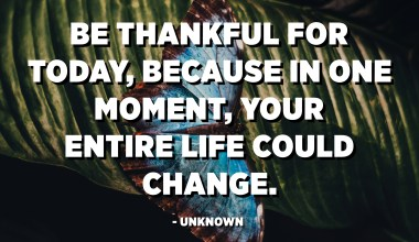 Be thankful for today, because in one moment, your entire life could change. - Unknown