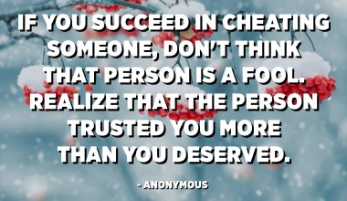 If you succeed in cheating someone, don't think that person is a fool. Realize that the person trusted you more than you deserved. - Anonymous