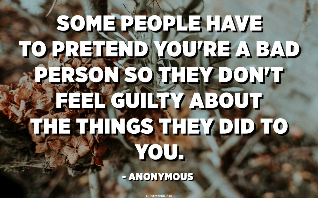 Some people have to pretend you're a bad person so they don't feel guilty about the things they did to you. - Anonymous
