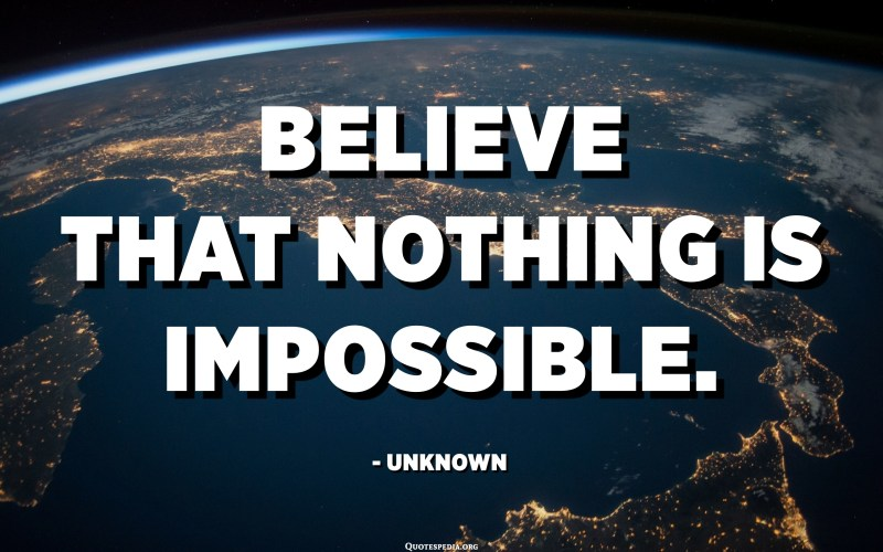 Believe that nothing is impossible. - Unknown