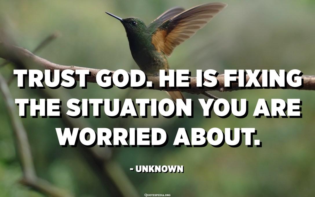 Confia en Déu. Ell està solucionant la situació per la qual et preocupa. - Desconegut