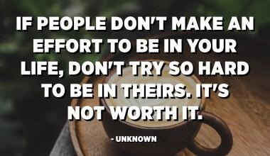 إذا لم يبذل الأشخاص جهدًا ليكونوا في حياتك ، فلا تحاول جاهدًا أن تكون في حياتهم. لا يستحق ذلك. - مجهول