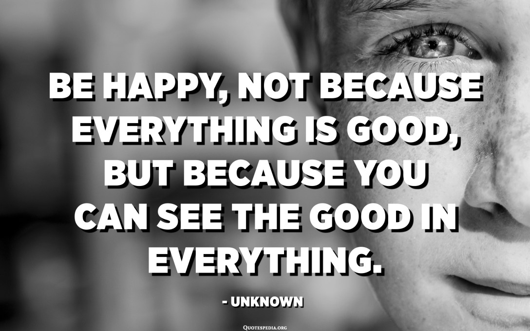 Be happy, not because everything is good, but because you can see the good in everything. - Unknown