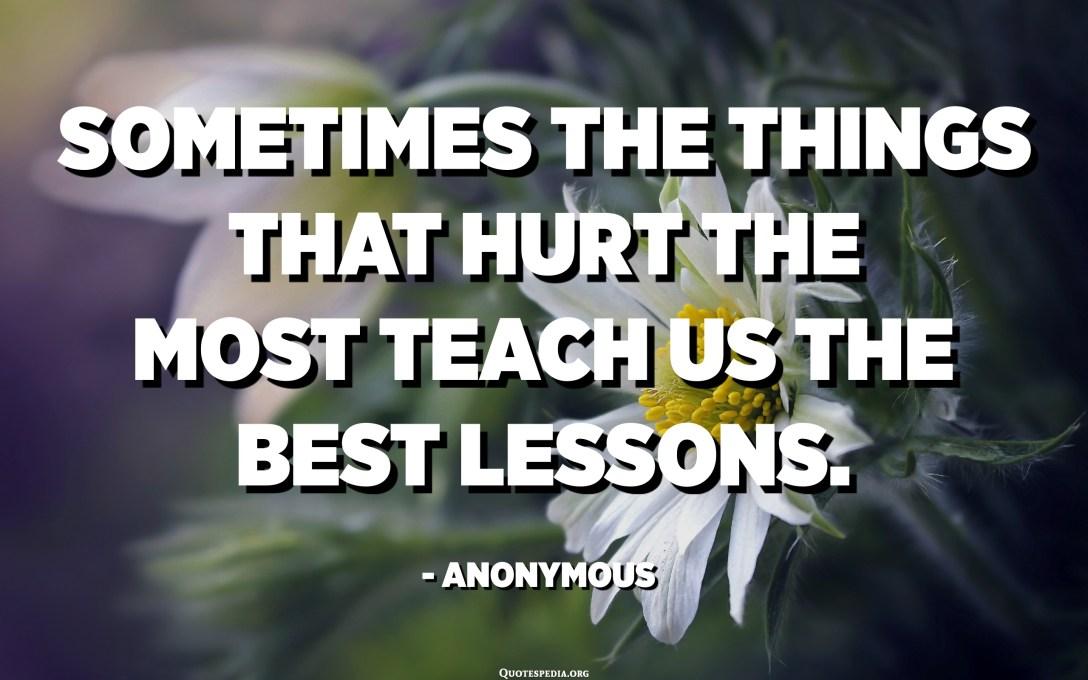 في بعض الأحيان ، تعلمنا الأشياء الأكثر إيذاءً أفضل الدروس. - مجهول