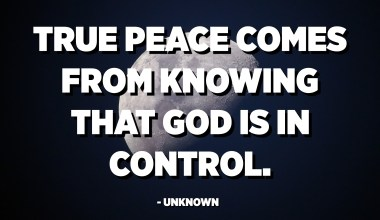 True peace comes from knowing that God is in control. - Unknown