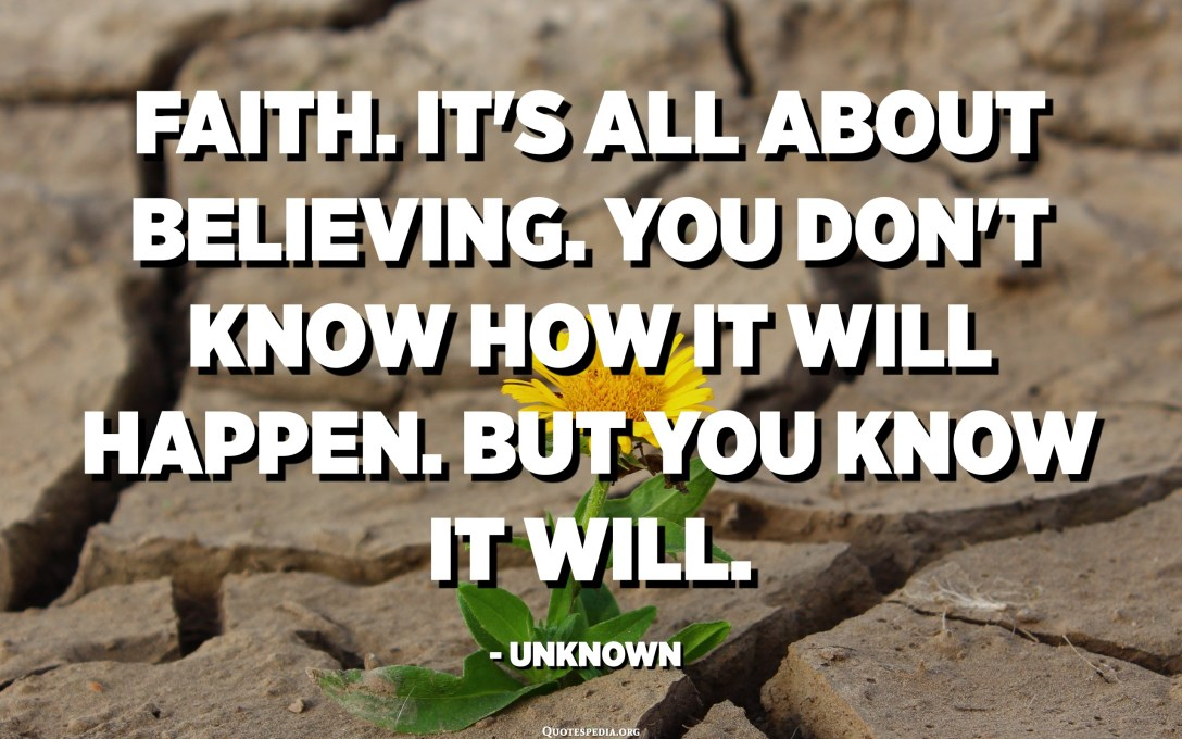 Faith. It's all about believing. You don't know how it will happen. But you know it will. - Unknown