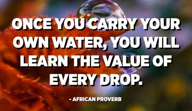 Once you carry your own water, you will learn the value of every drop. - African Proverb