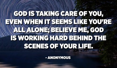God is taking care of you, even when it seems like you're all alone; believe me, God is working hard behind the scenes of your life. - Anonymous