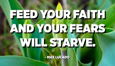Feed your faith and your fears will starve. - Max Lucado