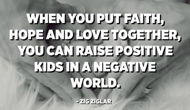 જ્યારે તમે વિશ્વાસ, આશા અને પ્રેમ સાથે રાખો છો, ત્યારે તમે નકારાત્મક વિશ્વમાં સકારાત્મક બાળકોને ઉછેર કરી શકો છો. - ઝિગ ઝિગલર