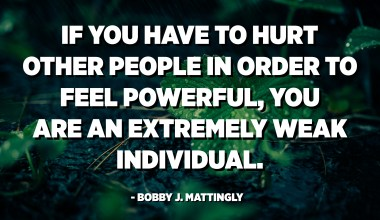 If you have to hurt other people in order to feel powerful, you are an extremely weak individual. - Bobby J. Mattingly
